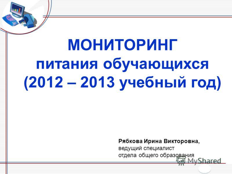 МОНИТОРИНГ питания обучающихся (2012 – 2013 учебный год) Рябкова Ирина Викторовна, ведущий специалист отдела общего образования