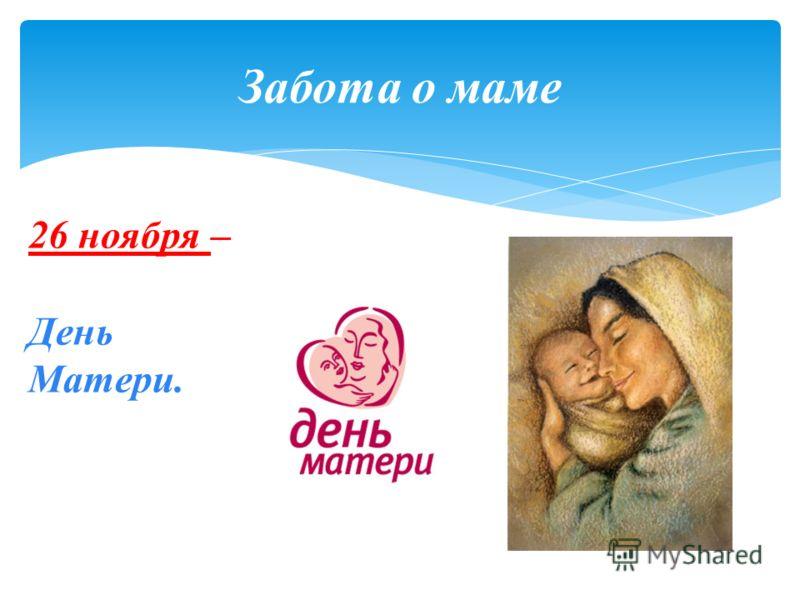 Забота о маме 26 ноября – День Матери.