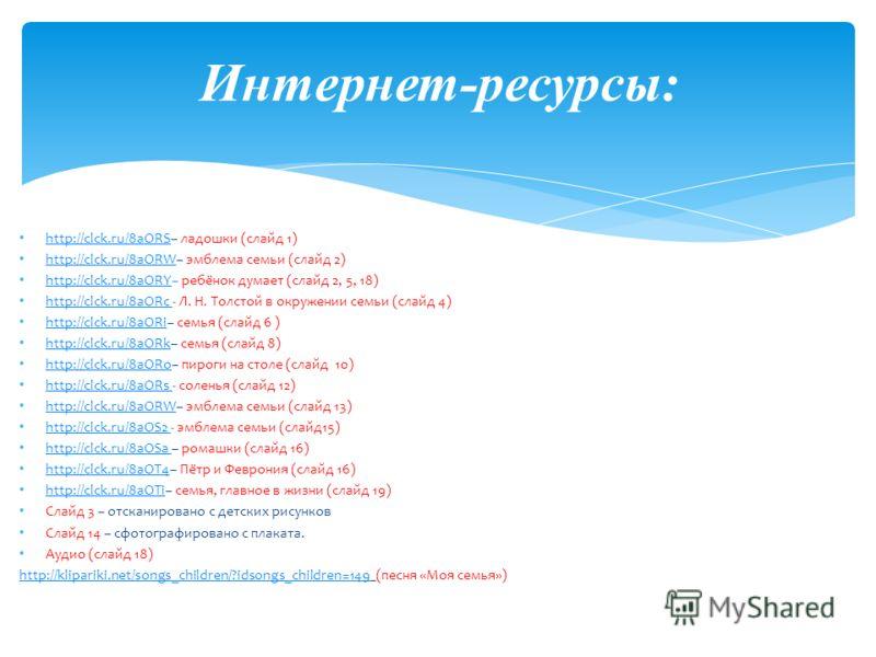 http://clck.ru/8aORS– ладошки (слайд 1) http://clck.ru/8aORS http://clck.ru/8aORW– эмблема семьи (слайд 2) http://clck.ru/8aORW http://clck.ru/8aORY– ребёнок думает (слайд 2, 5, 18) http://clck.ru/8aORY http://clck.ru/8aORc - Л. Н. Толстой в окружени