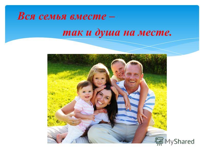 Вся семья вместе – так и душа на месте.