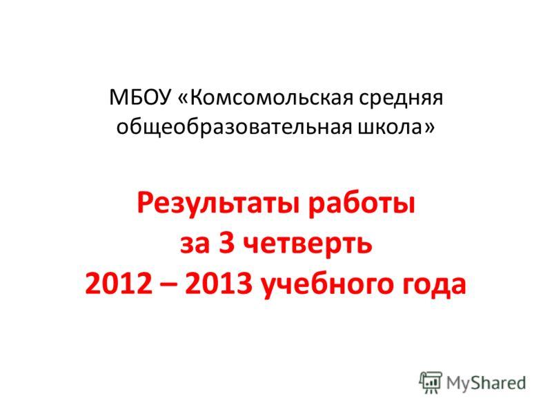 МБОУ «Комсомольская средняя общеобразовательная школа» Результаты работы за 3 четверть 2012 – 2013 учебного года