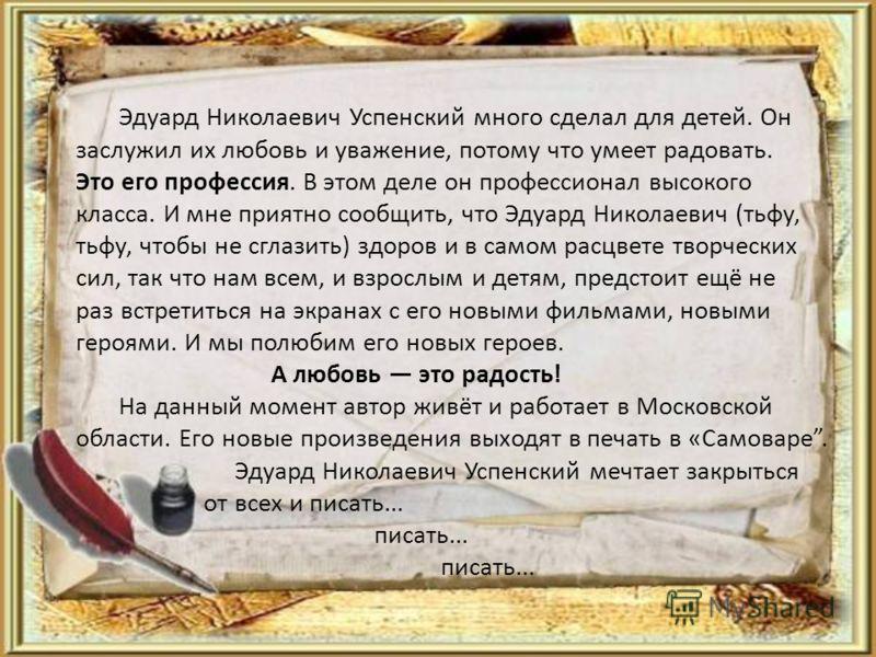 Эдуард Николаевич Успенский много сделал для детей. Он заслужил их любовь и уважение, потому что умеет радовать. Это его профессия. В этом деле он профессионал высокого класса. И мне приятно сообщить, что Эдуард Николаевич (тьфу, тьфу, чтобы не сглаз