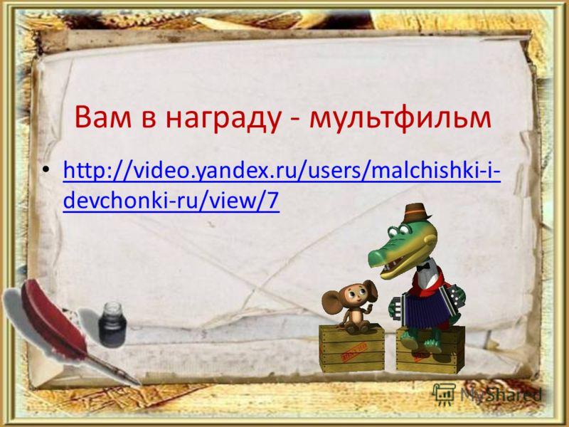 Вам в награду - мультфильм http://video.yandex.ru/users/malchishki-i- devchonki-ru/view/7 http://video.yandex.ru/users/malchishki-i- devchonki-ru/view/7