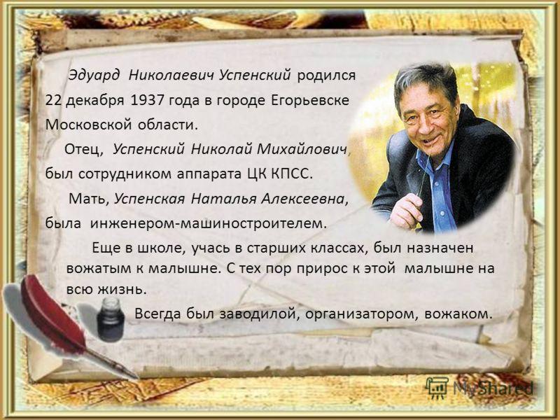 Эдуард Николаевич Успенский родился 22 декабря 1937 года в городе Егорьевске Московской области. Отец, Успенский Николай Михайлович, был сотрудником аппарата ЦК КПСС. Мать, Успенская Наталья Алексеевна, была инженером-машиностроителем. Еще в школе, у