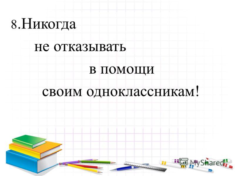 8.Никогда не отказывать в помощи своим одноклассникам!