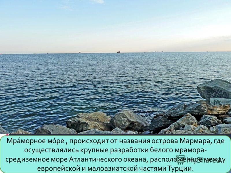 Мра́морное мо́ре, происходит от названия острова Мармара, где осуществлялись крупные разработки белого мрамора- средиземное море Атлантического океана, расположенное между европейской и малоазиатской частями Турции.