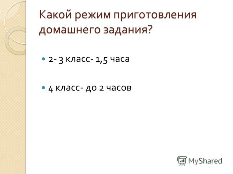 Какой режим приготовления домашнего задания ? 2- 3 класс - 1,5 часа 4 класс - до 2 часов