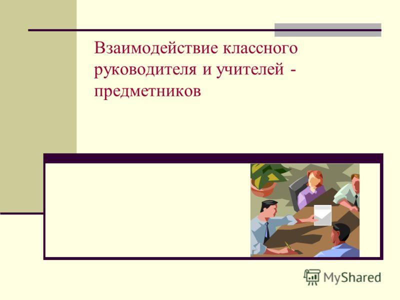 Взаимодействие классного руководителя и учителей - предметников
