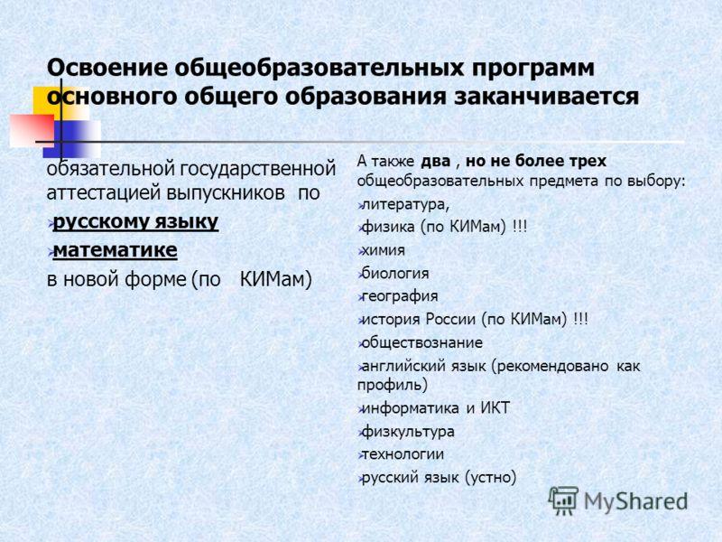 Освоение общеобразовательных программ основного общего образования заканчивается обязательной государственной аттестацией выпускников по русскому языку математике в новой форме (по КИМам) А также два, но не более трех общеобразовательных предмета по