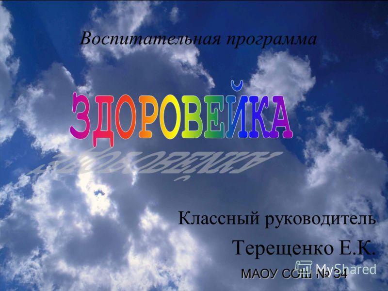 Воспитательная п рограмма К лассный руководитель Терещенко Е.К. МАОУ СОШ 34