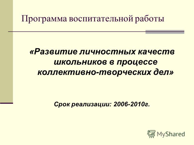 Программа воспитательной работы «Развитие личностных качеств школьников в процессе коллективно-творческих дел» Срок реализации: 2006-2010г.