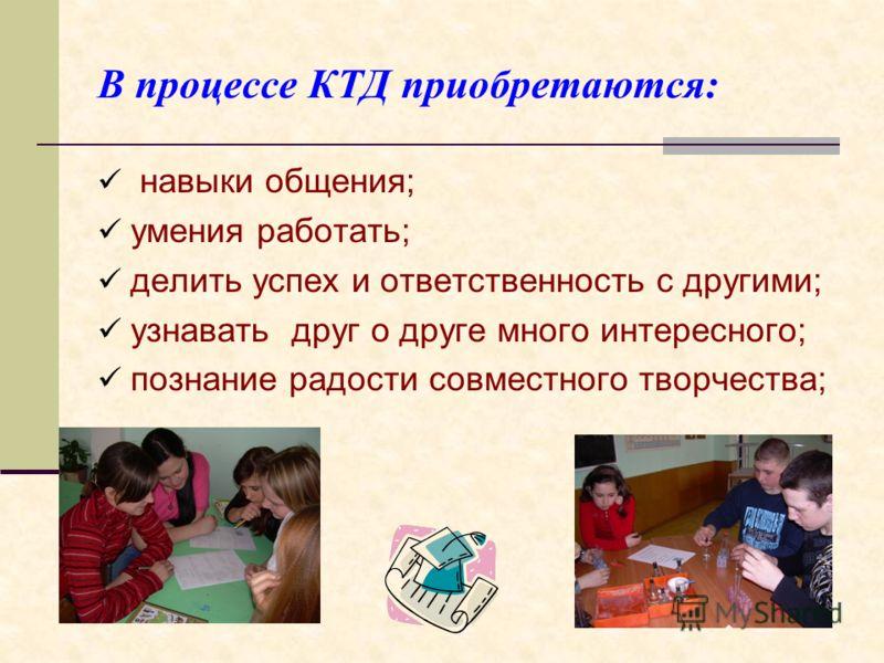 В процессе КТД приобретаются: навыки общения; умения работать; делить успех и ответственность с другими; узнавать друг о друге много интересного; познание радости совместного творчества;
