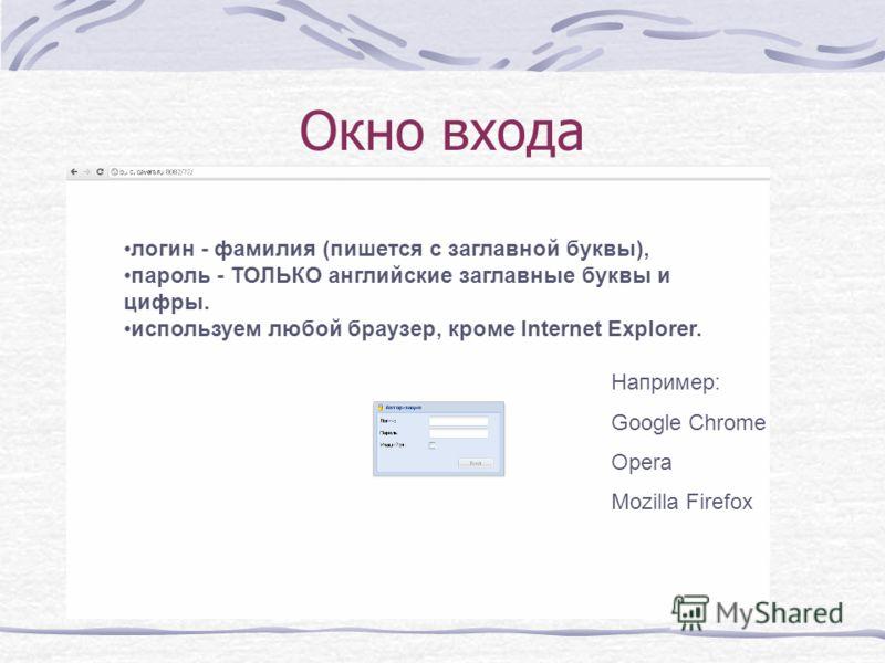 Окно входа логин - фамилия (пишется с заглавной буквы), пароль - ТОЛЬКО английские заглавные буквы и цифры. используем любой браузер, кроме Internet Explorer. Например: Google Chrome Opera Mozilla Firefox
