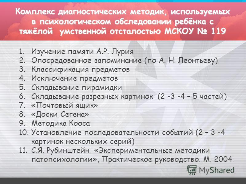 Комплекс диагностических методик, используемых в психологическом обследовании ребёнка с тяжёлой умственной отсталостью МСКОУ 119 1.Изучение памяти А.Р. Лурия 2.Опосредованное запоминание (по А. Н. Леонтьеву) 3.Классификация предметов 4.Исключение пре