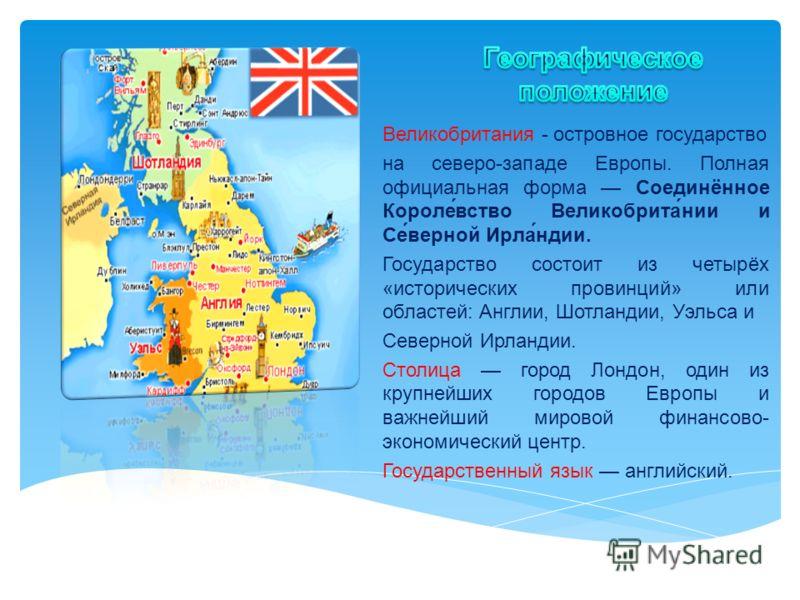 Великобритания - островное государство на северо-западе Европы. Полная официальная форма Соединённое Короле́вство Великобрита́нии и Се́верной Ирла́ндии. Государство состоит из четырёх «исторических провинций» или областей: Англии, Шотландии, Уэльса и