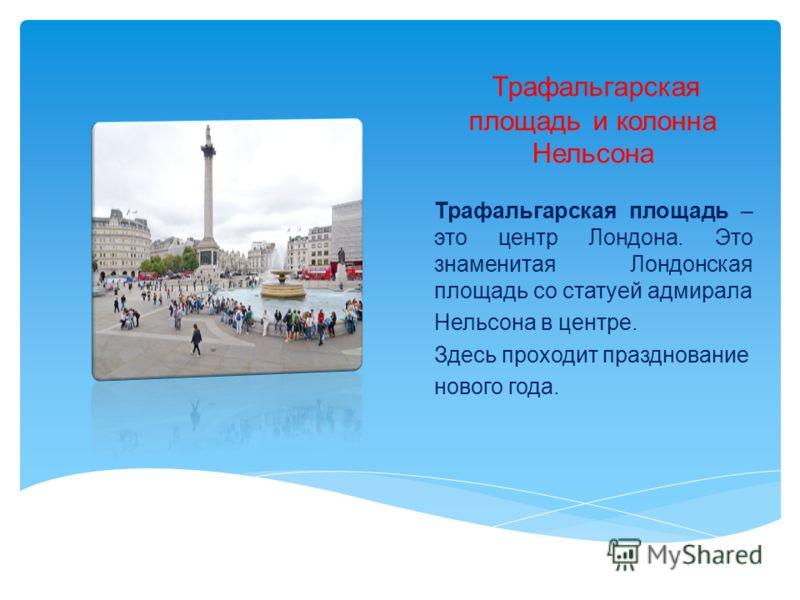 Трафальгарская площадь и колонна Нельсона Трафальгарская площадь – это центр Лондона. Это знаменитая Лондонская площадь со статуей адмирала Нельсона в центре. Здесь проходит празднование нового года.