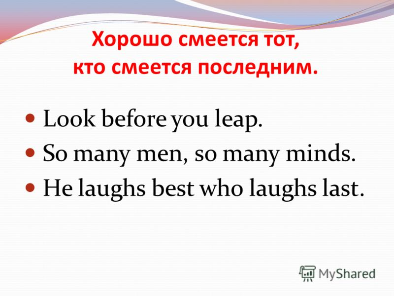 С глаз – долой, из сердца-вон. Out of sight, out of mind. All is well that ends well. To kill two birds with one stone.
