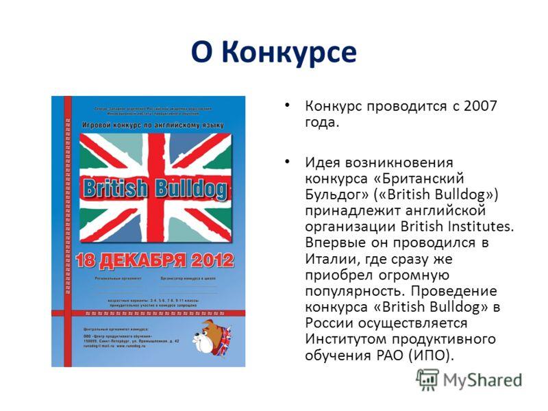 О Конкурсе Конкурс проводится с 2007 года. Идея возникновения конкурса «Британский Бульдог» («British Bulldog») принадлежит английской организации British Institutes. Впервые он проводился в Италии, где сразу же приобрел огромную популярность. Провед