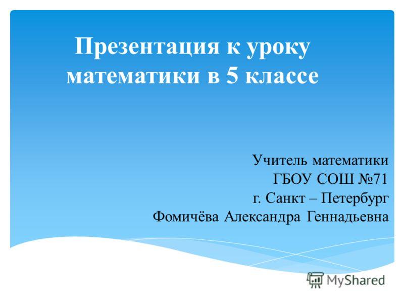 Презентация к уроку математики в 5 классе Учитель математики ГБОУ СОШ 71 г. Санкт – Петербург Фомичёва Александра Геннадьевна