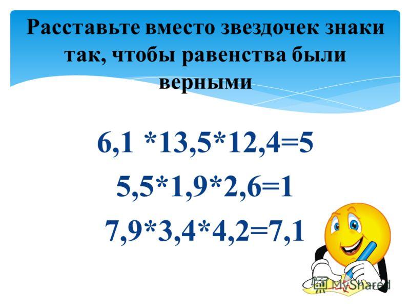 6,1 *13,5*12,4=5 5,5*1,9*2,6=1 7,9*3,4*4,2=7,1 Расставьте вместо звездочек знаки так, чтобы равенства были верными