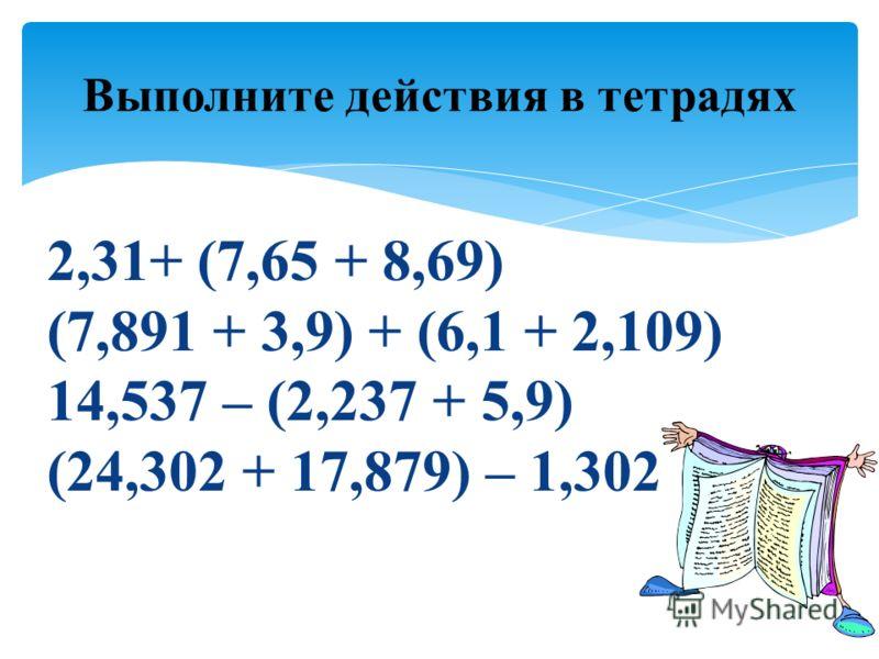 Выполните действия в тетрадях 2,31+ (7,65 + 8,69) (7,891 + 3,9) + (6,1 + 2,109) 14,537 – (2,237 + 5,9) (24,302 + 17,879) – 1,302