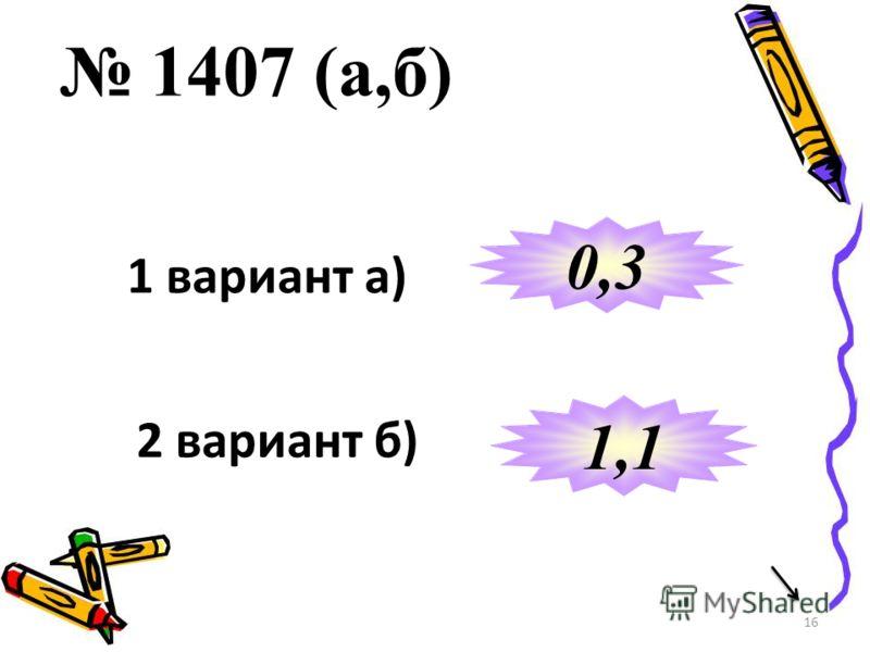 16 1407 (а,б) 1 вариант а) 2 вариант б) 0,3 1,1