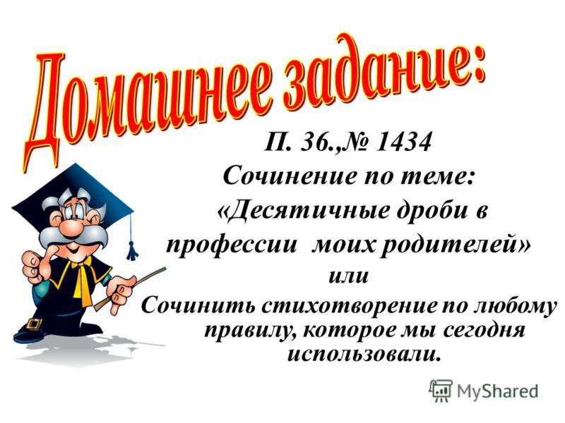 П. 36., 1434 Сочинение по теме: «Десятичные дроби в профессии моих родителей» или Сочинить стихотворение по любому правилу, которое мы сегодня использовали.