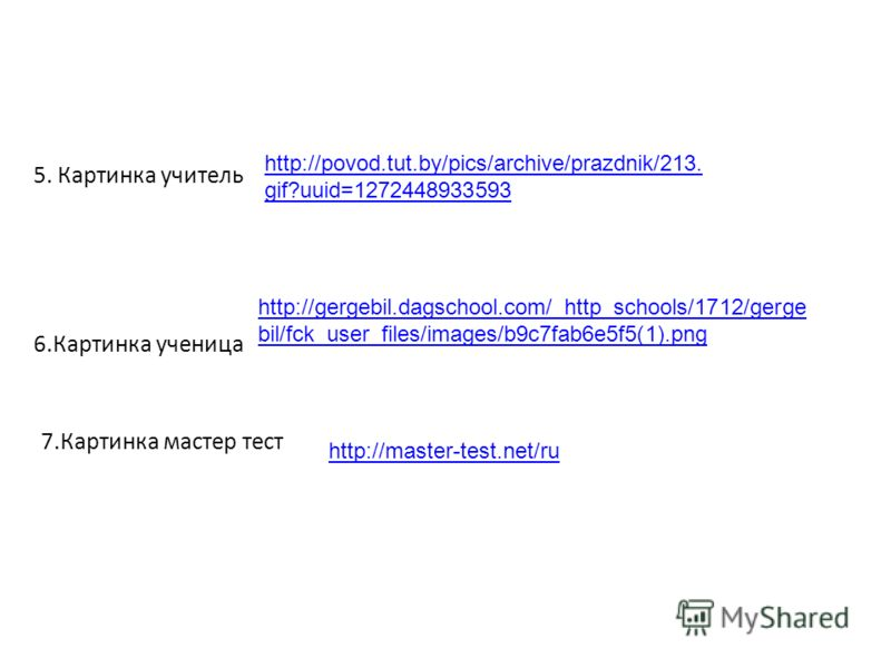 5. Картинка учитель http://povod.tut.by/pics/archive/prazdnik/213. gif?uuid=1272448933593 http://gergebil.dagschool.com/_http_schools/1712/gerge bil/fck_user_files/images/b9c7fab6e5f5(1).png 6.Картинка ученица http://master-test.net/ru 7.Картинка мас