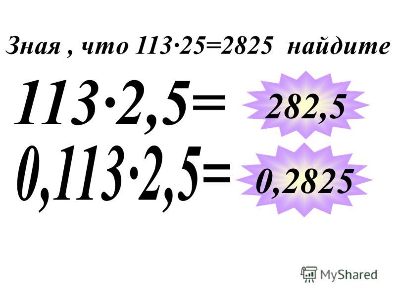 Зная, что 11325=2825 найдите 282,5 0,2825