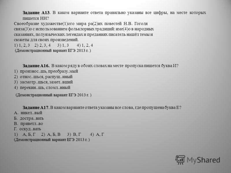 Задание А13 Задание А13. В каком варианте ответа правильно указаны все цифры, на месте которых пишется НН? Своеобразие художестве(1)ого мира ра(2)их повестей Н.В. Гоголя связа(3)о с использованием фольклорных традиций: име(4)о в народных сказаниях, п