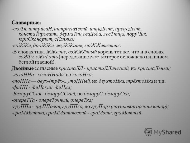 Словарные: -скоТч, интригаН, интригаНский, инциДент, прецеДент, констаТировать, дермаТин,сваДьба, лесТница, поруЧик, юриСконсульт, сКлянка; -воЖЖи, дроЖЖи, жуЖЖать, моЖЖевелышк. -В словах типа ЖЖение, соЖЖённый корень тот же, что и в словах соЖГу, сЖ