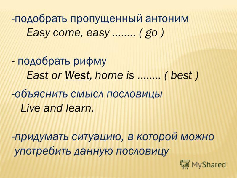 -подобрать пропущенный антоним Easy come, easy …….. ( go ) - подобрать рифму East or West, home is …….. ( best ) -объяснить смысл пословицы Live and learn. -придумать ситуацию, в которой можно употребить данную пословицу