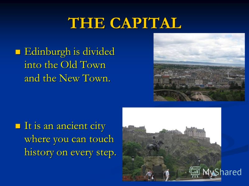 THE CAPITAL Edinburgh is divided into the Old Town and the New Town. Edinburgh is divided into the Old Town and the New Town. It is an ancient city where you can touch history on every step. It is an ancient city where you can touch history on every