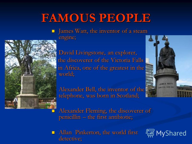 FAMOUS PEOPLE James Watt, the inventor of a steam engine; David Livingstone, an explorer, the discoverer of the Victoria Falls in Africa, one of the greatest in the world; Alexander Bell, the inventor of the telephone, was born in Scotland; Alexander