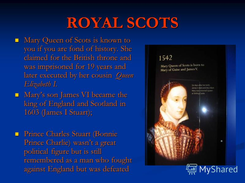 ROYAL SCOTS Mary Queen of Scots is known to you if you are fond of history. She claimed for the British throne and was imprisoned for 19 years and later executed by her cousin Queen Elizabeth I. Mary Queen of Scots is known to you if you are fond of
