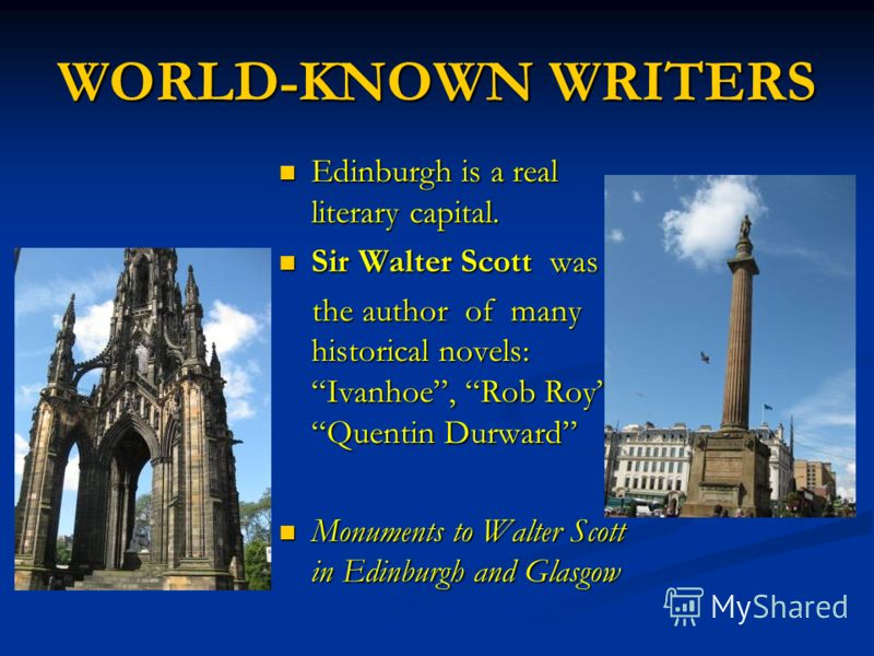 WORLD-KNOWN WRITERS Edinburgh is a real literary capital. Sir Walter Scott was the author of many historical novels: Ivanhoe, Rob Roy, Quentin Durward Monuments to Walter Scott in Edinburgh and Glasgow