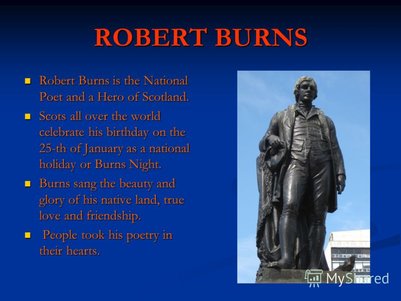 ROBERT BURNS Robert Burns is the National Poet and a Hero of Scotland. Robert Burns is the National Poet and a Hero of Scotland. Scots all over the world celebrate his birthday on the 25-th of January as a national holiday or Burns Night. Scots all o