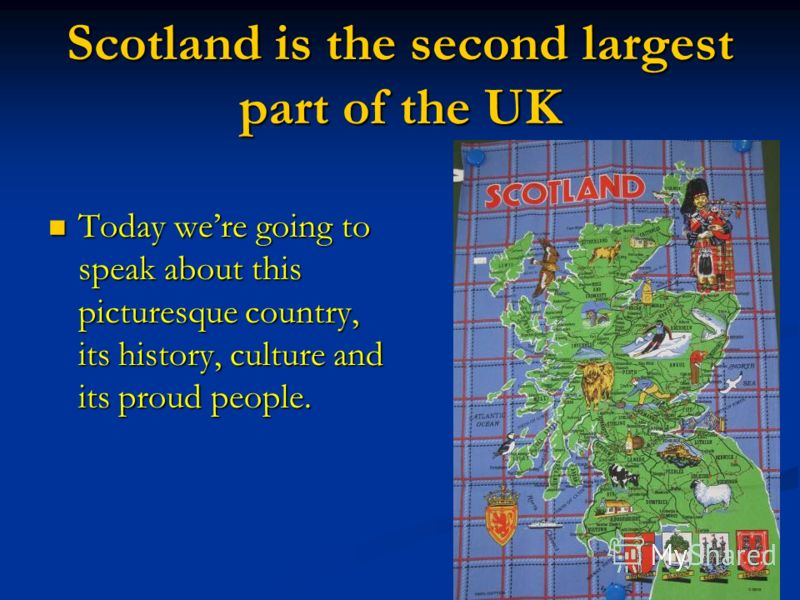 Scotland is the second largest part of the UK Today were going to speak about this picturesque country, its history, culture and its proud people. Today were going to speak about this picturesque country, its history, culture and its proud people.
