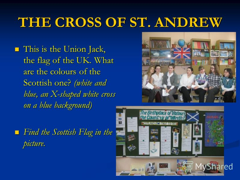 THE CROSS OF ST. ANDREW This is the Union Jack, the flag of the UK. What are the colours of the Scottish one? (white and blue, an X-shaped white cross on a blue background) This is the Union Jack, the flag of the UK. What are the colours of the Scott