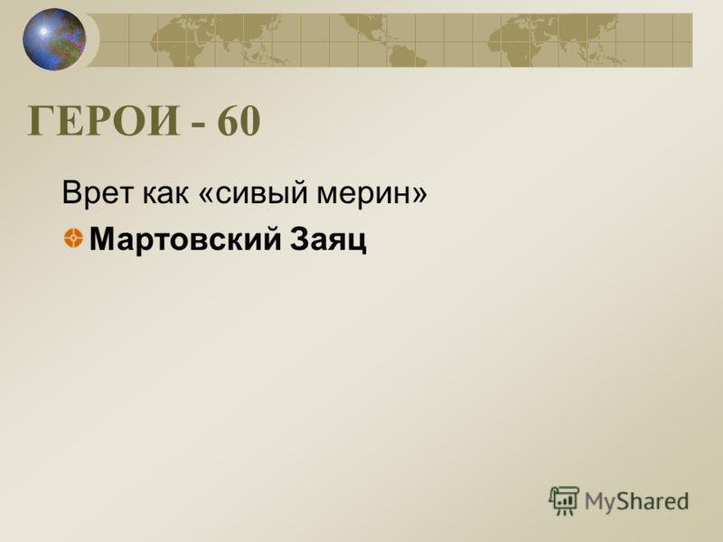 ГЕРОИ - 60 Врет как «сивый мерин» Мартовский Заяц