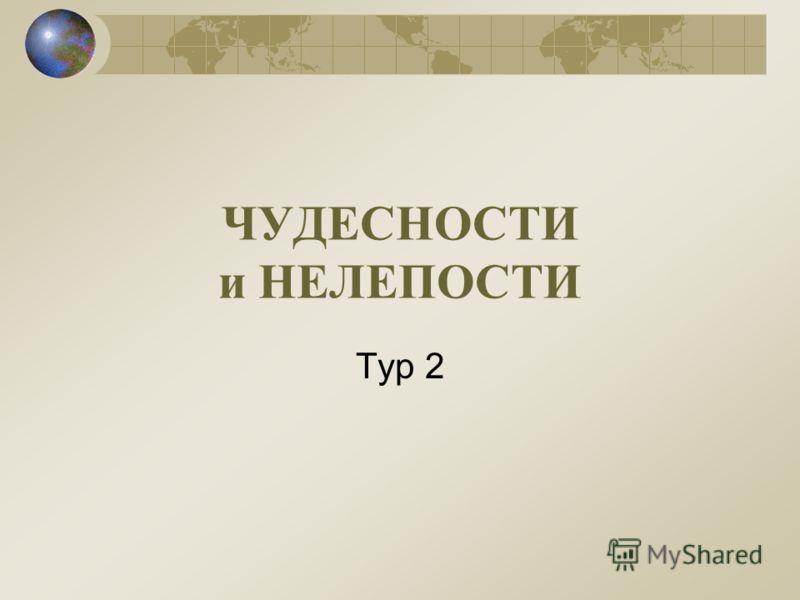 ЧУДЕСНОСТИ и НЕЛЕПОСТИ Тур 2