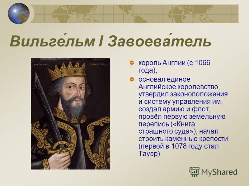 Вильге́льм I Завоева́тель король Англии (с 1066 года), основал единое Английское королевство, утвердил законоположения и систему управления им, создал армию и флот, провёл первую земельную перепись («Книга страшного суда»), начал строить каменные кре