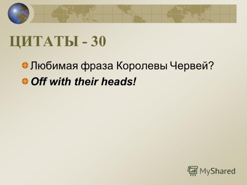 ЦИТАТЫ - 30 Любимая фраза Королевы Червей? Off with their heads!