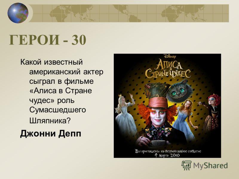 ГЕРОИ - 30 Какой известный американский актер сыграл в фильме «Алиса в Стране чудес» роль Сумасшедшего Шляпника? Джонни Депп