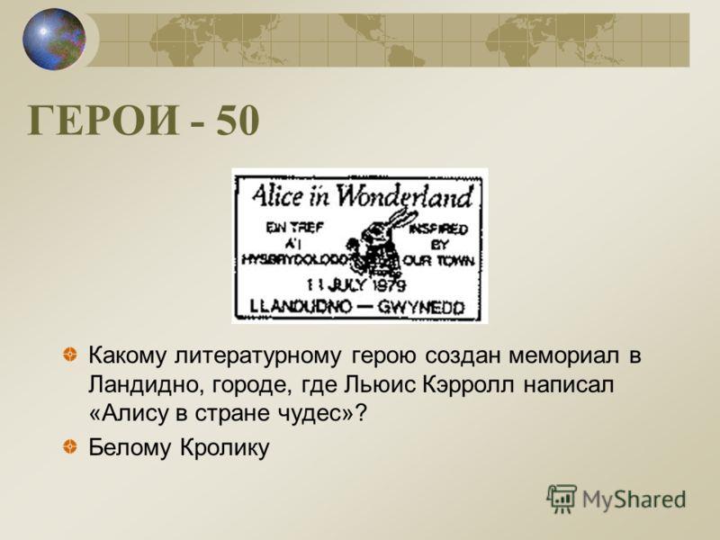 ГЕРОИ - 50 Какому литературному герою создан мемориал в Ландидно, городе, где Льюис Кэрролл написал «Алису в стране чудес»? Белому Кролику