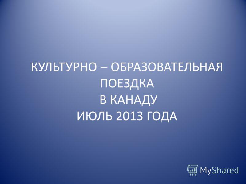 КУЛЬТУРНО – ОБРАЗОВАТЕЛЬНАЯ ПОЕЗДКА В КАНАДУ ИЮЛЬ 2013 ГОДА