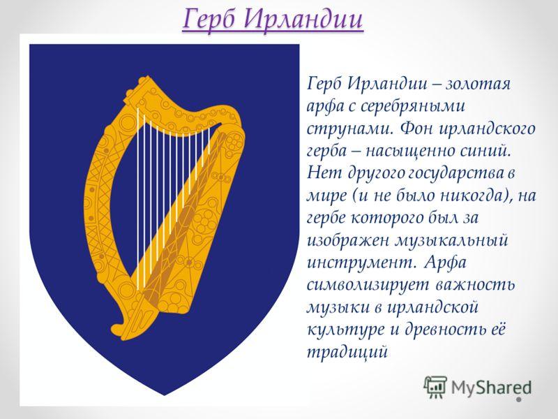 Герб Ирландии Герб Ирландии – золотая арфа с серебряными струнами. Фон ирландского герба – насыщенно синий. Нет другого государства в мире (и не было никогда), на гербе которого был за изображен музыкальный инструмент. Арфа символизирует важность муз