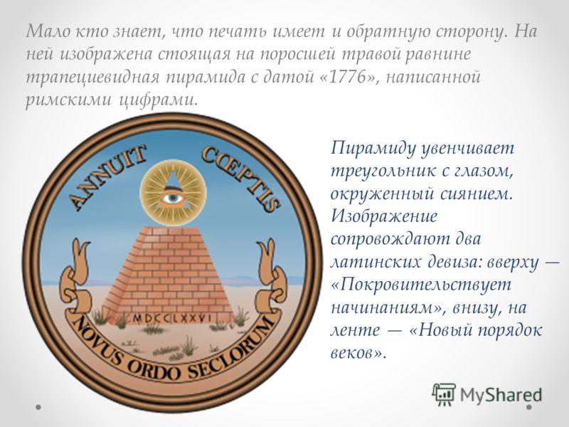 Мало кто знает, что печать имеет и обратную сторону. На ней изображена стоящая на поросшей травой равнине трапециевидная пирамида с датой «1776», написанной римскими цифрами. Пирамиду увенчивает треугольник с глазом, окруженный сиянием. Изображение с