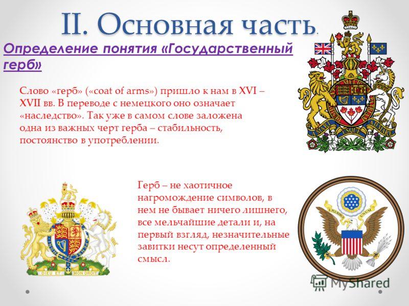 II. Основная часть. Определение понятия «Государственный герб» Слово «герб» («coat of arms») пришло к нам в XVI – XVII вв. В переводе с немецкого оно означает «наследство». Так уже в самом слове заложена одна из важных черт герба – стабильность, пост