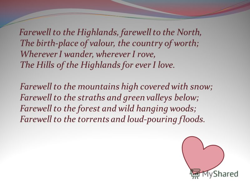 Farewell to the Highlands, farewell to the North, The birth-place of valour, the country of worth; Wherever I wander, wherever I rove, The Hills of the Highlands for ever I love. Farewell to the mountains high covered with snow; Farewell to the strat